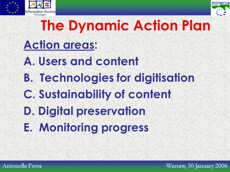 Antonella Fresa Warsaw, 30 January 2006 The Dynamic Action Plan Action areas: A. Users and content B. Technologies for digitisation C. Sustainability