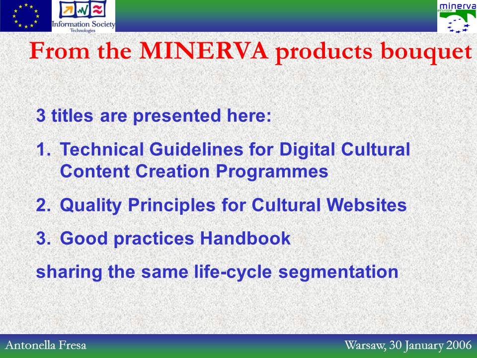 Antonella Fresa Warsaw, 30 January 2006 From the MINERVA products bouquet 3 titles are presented here: 1.Technical Guidelines for Digital Cultural Content Creation Programmes 2.Quality Principles for Cultural Websites 3.Good practices Handbook sharing the same life-cycle segmentation