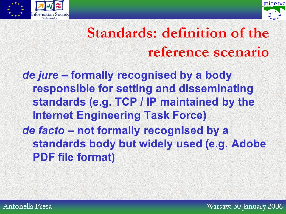 Antonella Fresa Warsaw, 30 January 2006 Standards: definition of the reference scenario de jure – formally recognised by a body responsible for settin