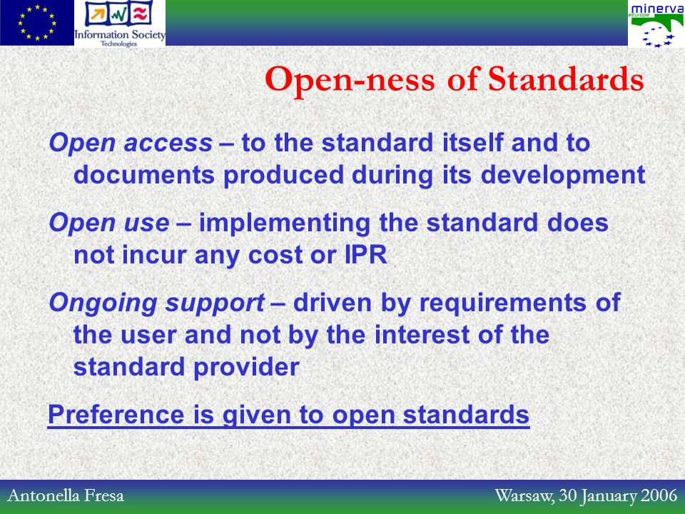 Antonella Fresa Warsaw, 30 January 2006 Open-ness of Standards Open access – to the standard itself and to documents produced during its development O