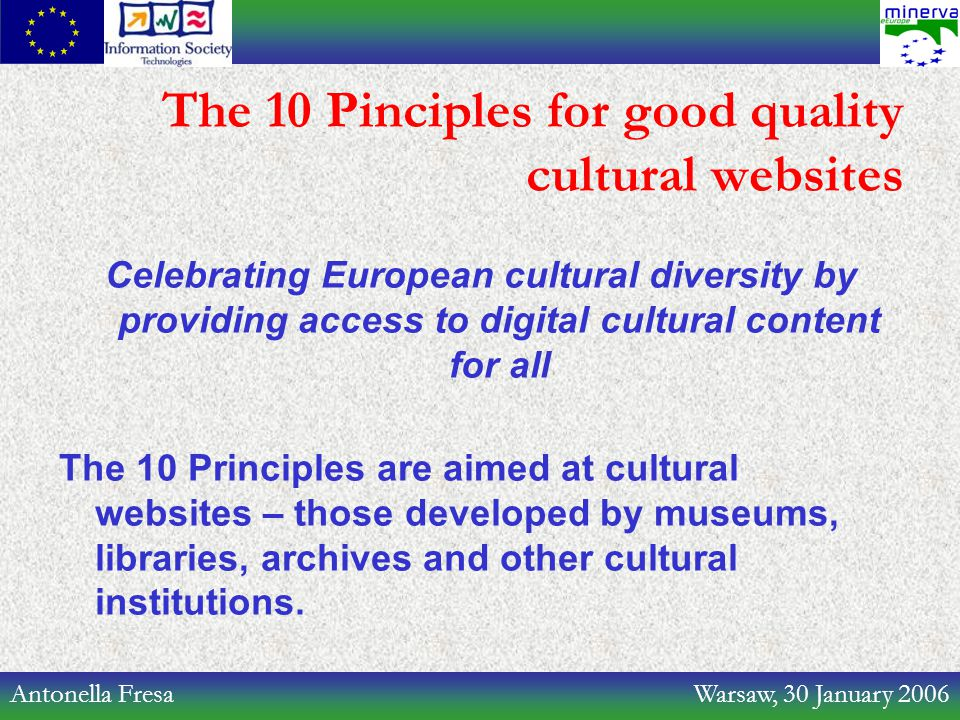 Antonella Fresa Warsaw, 30 January 2006 The 10 Pinciples for good quality cultural websites Celebrating European cultural diversity by providing access to digital cultural content for all The 10 Principles are aimed at cultural websites – those developed by museums, libraries, archives and other cultural institutions.