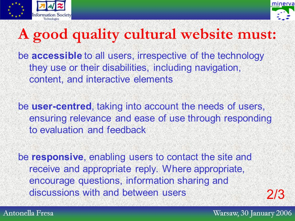 Antonella Fresa Warsaw, 30 January 2006 A good quality cultural website must: be accessible to all users, irrespective of the technology they use or their disabilities, including navigation, content, and interactive elements be user-centred, taking into account the needs of users, ensuring relevance and ease of use through responding to evaluation and feedback be responsive, enabling users to contact the site and receive and appropriate reply.