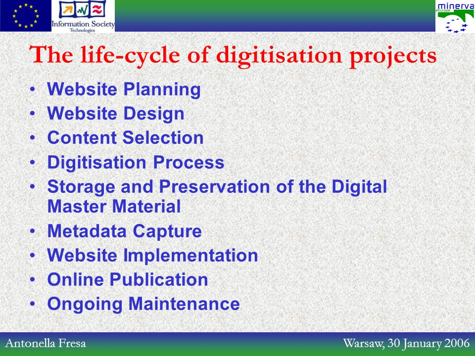 Antonella Fresa Warsaw, 30 January 2006 The life-cycle of digitisation projects Website Planning Website Design Content Selection Digitisation Process Storage and Preservation of the Digital Master Material Metadata Capture Website Implementation Online Publication Ongoing Maintenance