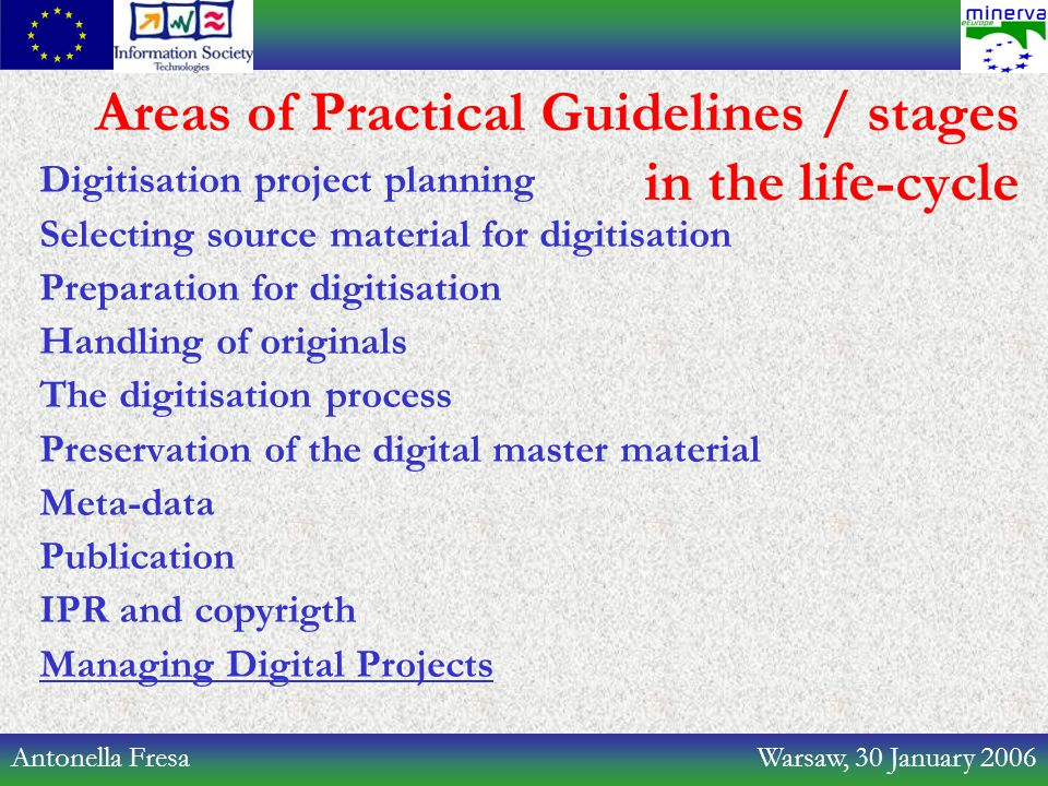 Antonella Fresa Warsaw, 30 January 2006 Areas of Practical Guidelines / stages in the life-cycle Digitisation project planning Selecting source material for digitisation Preparation for digitisation Handling of originals The digitisation process Preservation of the digital master material Meta-data Publication IPR and copyrigth Managing Digital Projects