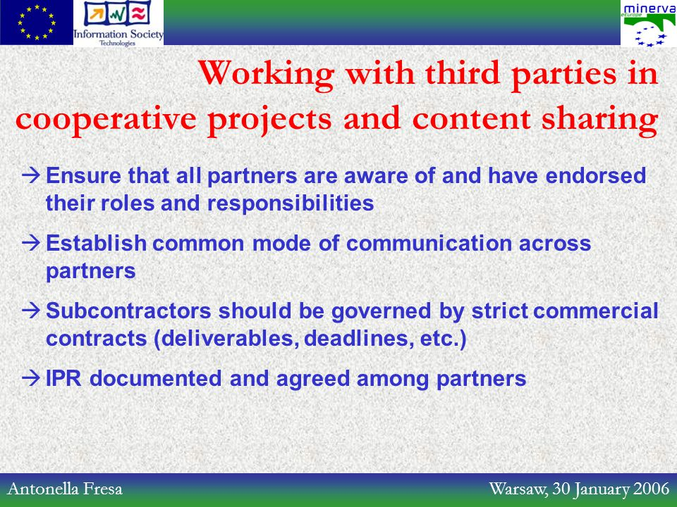 Antonella Fresa Warsaw, 30 January 2006 Working with third parties in cooperative projects and content sharing  Ensure that all partners are aware of