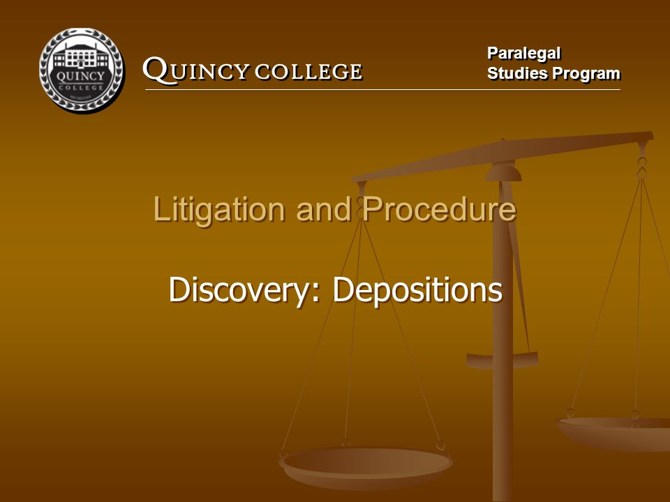 Q UINCY COLLEGE Paralegal Studies Program Paralegal Studies Program Litigation and Procedure Discovery: Depositions Litigation and Procedure Discovery
