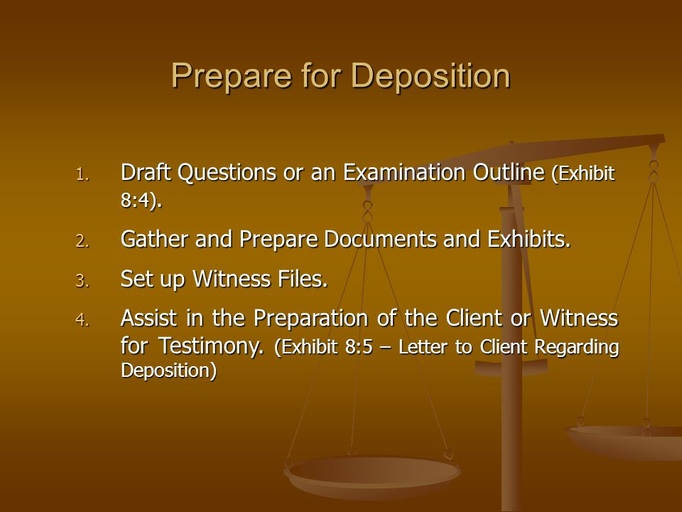 Prepare for Deposition 1. Draft Questions or an Examination Outline (Exhibit 8:4). 2. Gather and Prepare Documents and Exhibits. 3. Set up Witness Fil