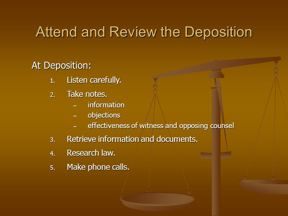 Attend and Review the Deposition At Deposition: 1. Listen carefully. 2. Take notes. – information – objections – effectiveness of witness and opposing