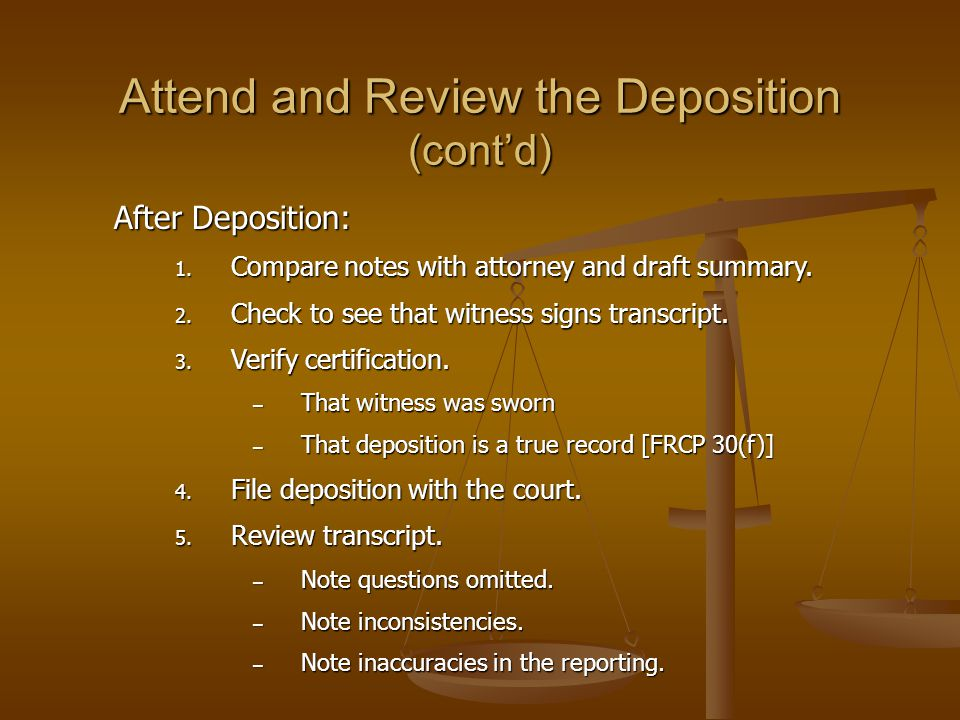 Attend and Review the Deposition (cont'd) After Deposition: 1. Compare notes with attorney and draft summary. 2. Check to see that witness signs trans