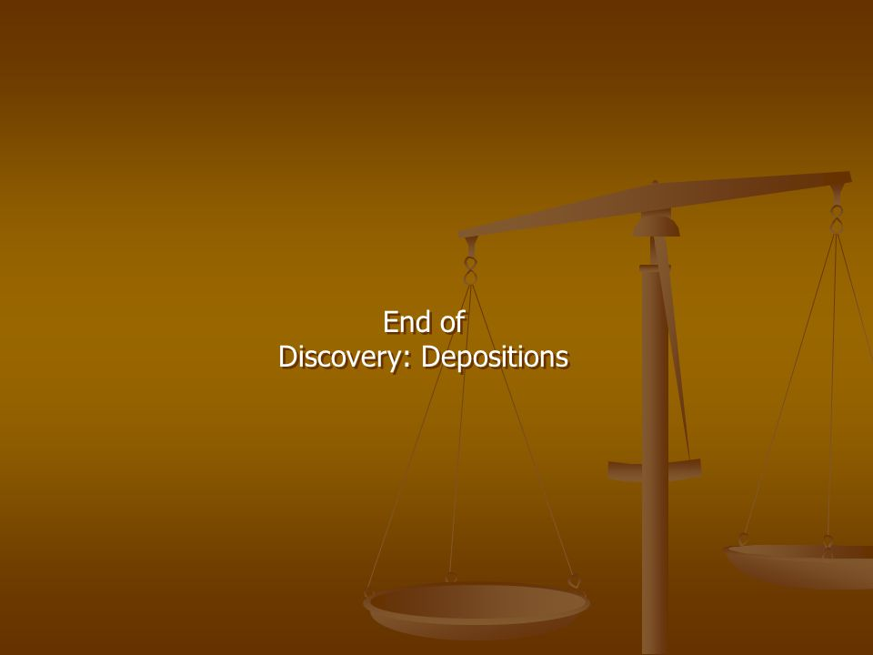 End of Discovery: Depositions End of Discovery: Depositions