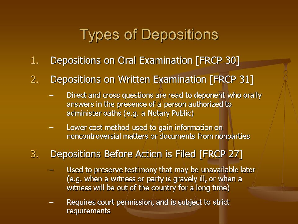 Types of Depositions 1.Depositions on Oral Examination [FRCP 30] 2.Depositions on Written Examination [FRCP 31] –Direct and cross questions are read t