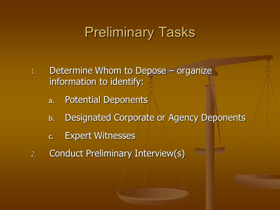 Preliminary Tasks 1. Determine Whom to Depose – organize information to identify: a. Potential Deponents b. Designated Corporate or Agency Deponents c