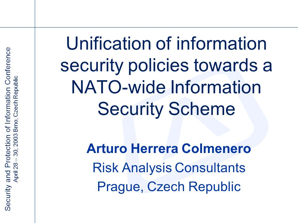 Security and Protection of Information Conference April 28 – 30, 2003 Brno, Czech Republic Unification of information security policies towards a NATO-wide Information Security Scheme Arturo Herrera Colmenero Risk Analysis Consultants Prague, Czech Republic