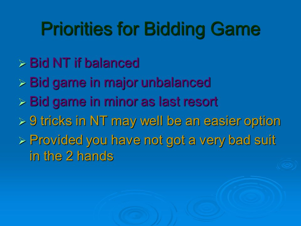 Priorities for Bidding Game  Bid NT if balanced  Bid game in major unbalanced  Bid game in minor as last resort  9 tricks in NT may well be an easier option  Provided you have not got a very bad suit in the 2 hands