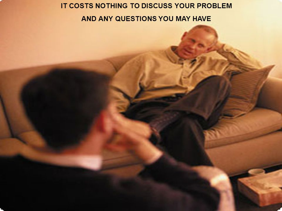 IT COSTS NOTHING TO DISCUSS YOUR PROBLEM AND ANY QUESTIONS YOU MAY HAVE