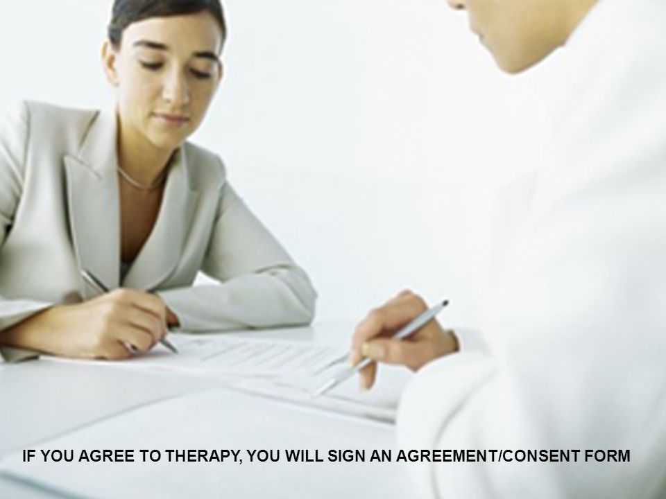IF YOU AGREE TO THERAPY, YOU WILL SIGN AN AGREEMENT/CONSENT FORM