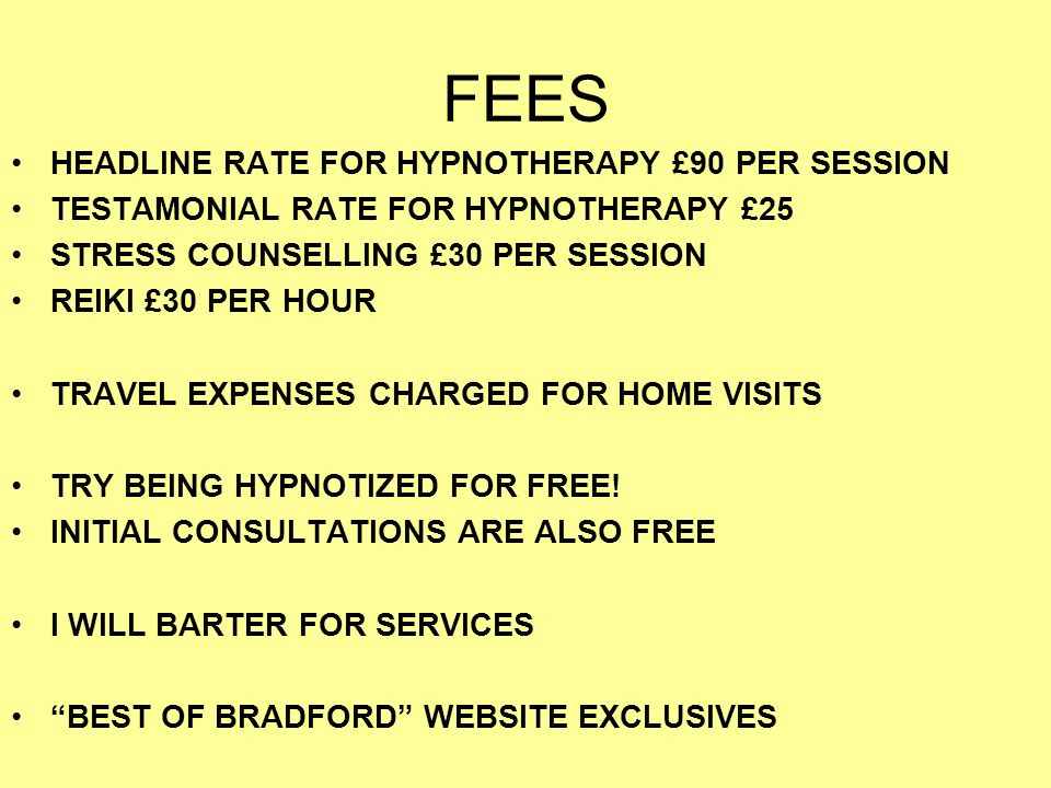FEES HEADLINE RATE FOR HYPNOTHERAPY £90 PER SESSION TESTAMONIAL RATE FOR HYPNOTHERAPY £25 STRESS COUNSELLING £30 PER SESSION REIKI £30 PER HOUR TRAVEL EXPENSES CHARGED FOR HOME VISITS TRY BEING HYPNOTIZED FOR FREE.
