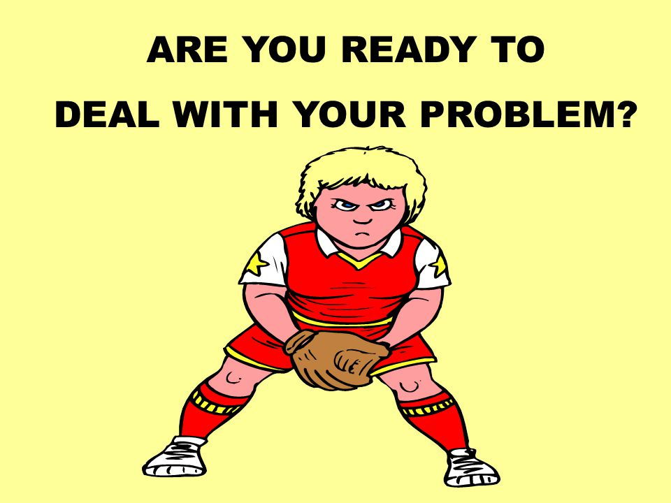 ARE YOU READY TO DEAL WITH YOUR PROBLEM