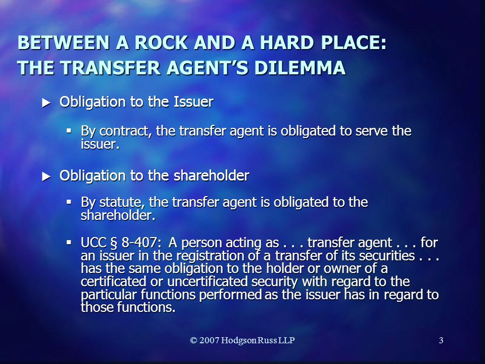 © 2007 Hodgson Russ LLP3 BETWEEN A ROCK AND A HARD PLACE: THE TRANSFER AGENT'S DILEMMA  Obligation to the Issuer  By contract, the transfer agent is obligated to serve the issuer.
