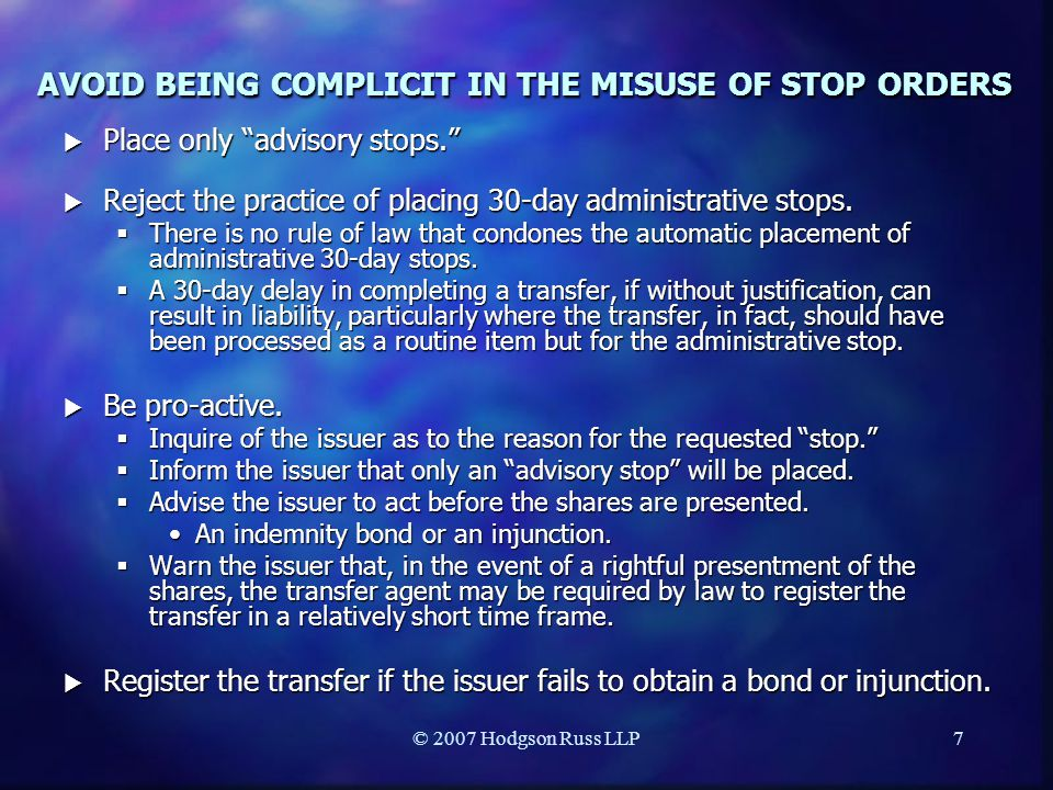 © 2007 Hodgson Russ LLP7 AVOID BEING COMPLICIT IN THE MISUSE OF STOP ORDERS  Place only advisory stops.  Reject the practice of placing 30-day administrative stops.