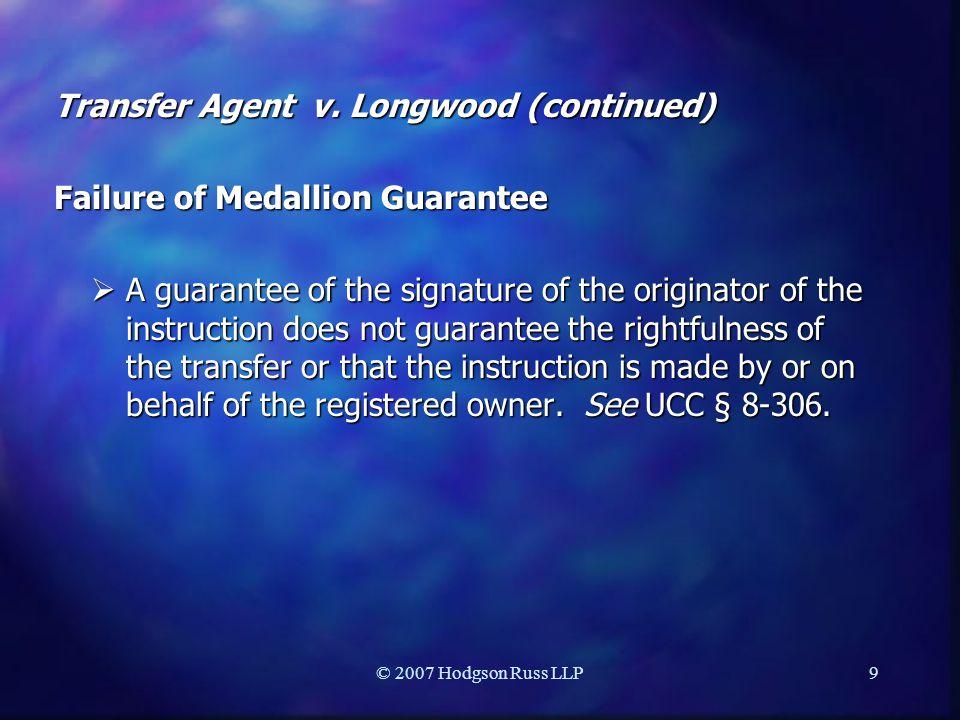 © 2007 Hodgson Russ LLP9 Transfer Agent v. Longwood (continued) Failure of Medallion Guarantee  A guarantee of the signature of the originator of the