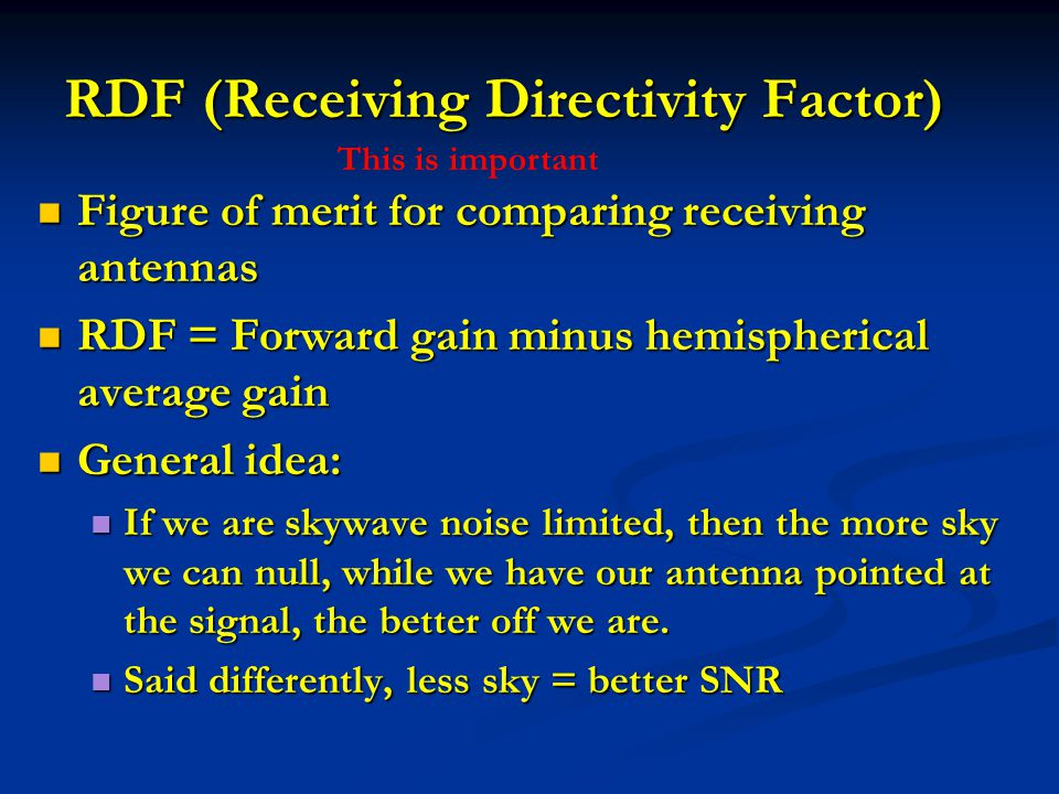 RDF (Receiving Directivity Factor) Figure of merit for comparing receiving antennas Figure of merit for comparing receiving antennas RDF = Forward gai