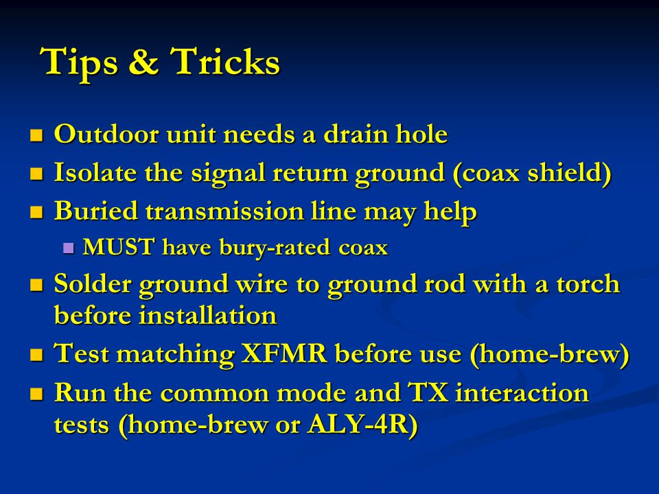 Tips & Tricks Outdoor unit needs a drain hole Outdoor unit needs a drain hole Isolate the signal return ground (coax shield) Isolate the signal return