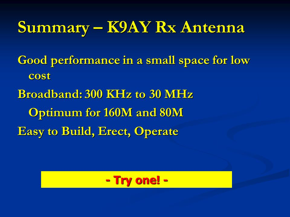 Summary – K9AY Rx Antenna Good performance in a small space for low cost Broadband: 300 KHz to 30 MHz Optimum for 160M and 80M Easy to Build, Erect, O