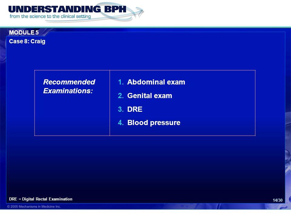 MODULE 5 Case 8: Craig 14/30 Recommended Examinations: 1.Abdominal exam 2.Genital exam 3.DRE 4.Blood pressure DRE = Digital Rectal Examination