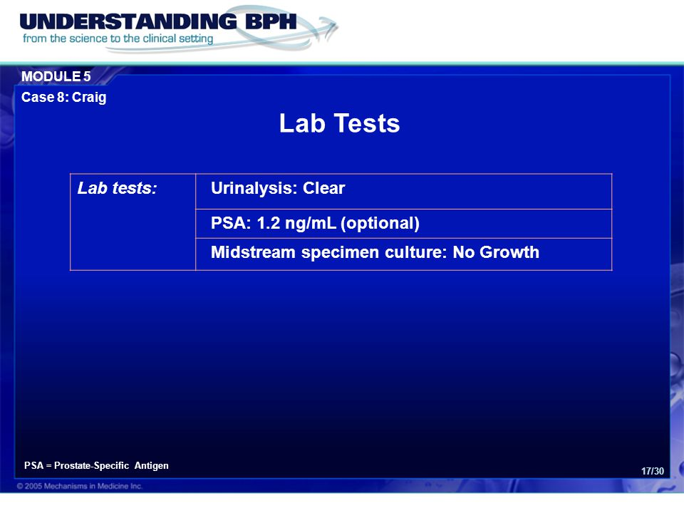 MODULE 5 Case 8: Craig 17/30 Lab tests:Urinalysis: Clear PSA: 1.2 ng/mL (optional) Midstream specimen culture: No Growth Lab Tests PSA = Prostate-Specific Antigen
