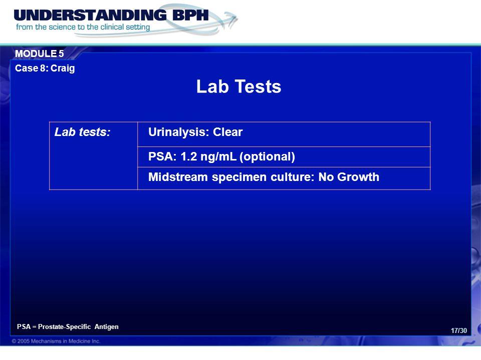 MODULE 5 Case 8: Craig 17/30 Lab tests:Urinalysis: Clear PSA: 1.2 ng/mL (optional) Midstream specimen culture: No Growth Lab Tests PSA = Prostate-Spec