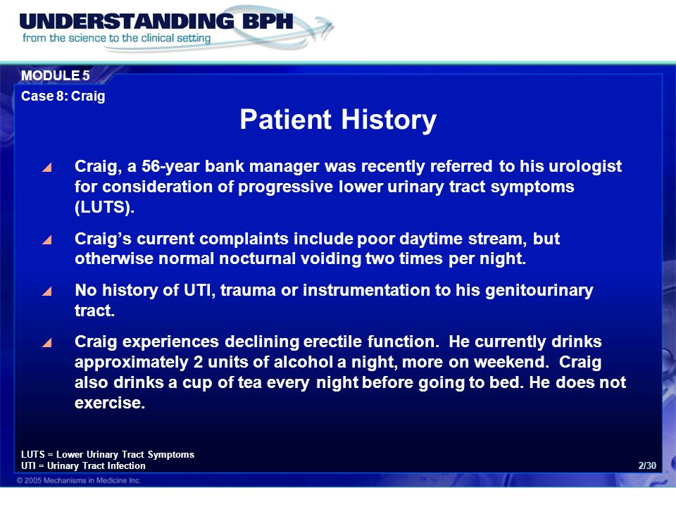 MODULE 5 Case 8: Craig 2/30 Patient History  Craig, a 56-year bank manager was recently referred to his urologist for consideration of progressive lower urinary tract symptoms (LUTS).