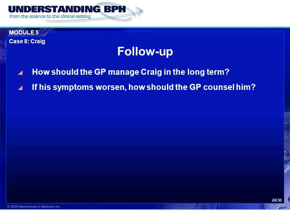 MODULE 5 Case 8: Craig 24/30 Follow-up  How should the GP manage Craig in the long term?  If his symptoms worsen, how should the GP counsel him?