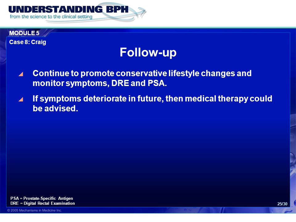 MODULE 5 Case 8: Craig 25/30  Continue to promote conservative lifestyle changes and monitor symptoms, DRE and PSA.