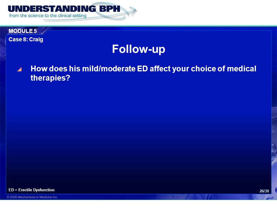 MODULE 5 Case 8: Craig 26/30  How does his mild/moderate ED affect your choice of medical therapies? Follow-up ED = Erectile Dysfunction