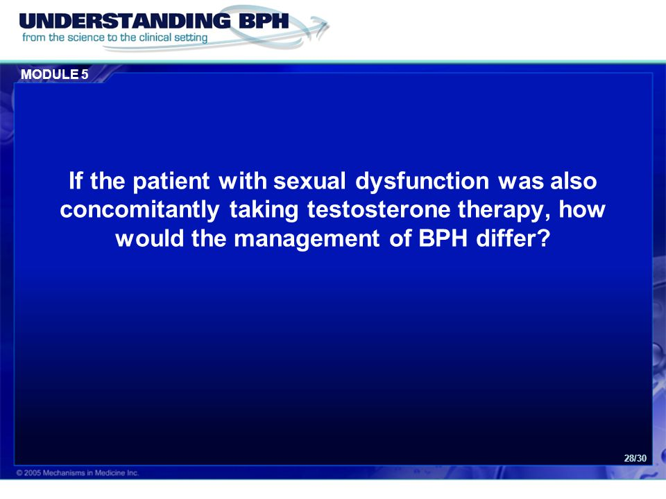 MODULE 5 28/30 If the patient with sexual dysfunction was also concomitantly taking testosterone therapy, how would the management of BPH differ?