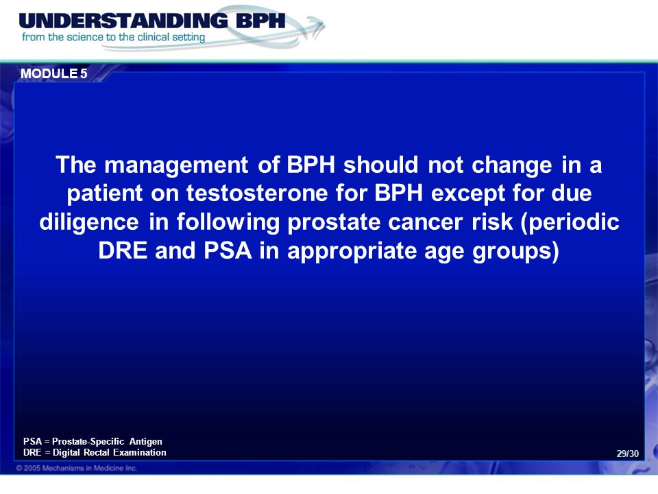 MODULE 5 29/30 The management of BPH should not change in a patient on testosterone for BPH except for due diligence in following prostate cancer risk (periodic DRE and PSA in appropriate age groups) PSA = Prostate-Specific Antigen DRE = Digital Rectal Examination