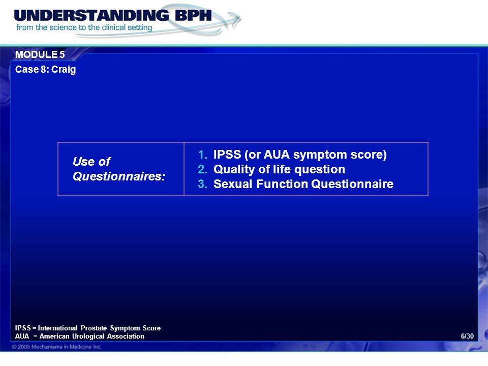 MODULE 5 Case 8: Craig 6/30 Use of Questionnaires: 1.IPSS (or AUA symptom score) 2.Quality of life question 3.Sexual Function Questionnaire IPSS = Int