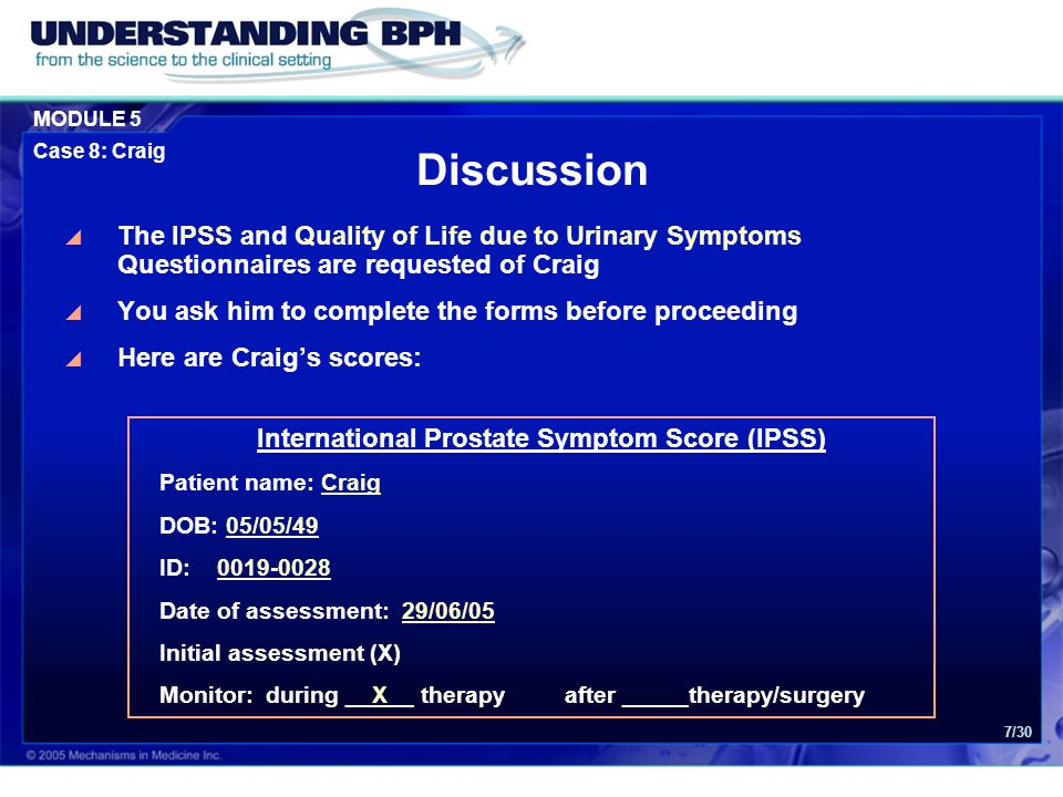 MODULE 5 Case 8: Craig 7/30 Discussion  The IPSS and Quality of Life due to Urinary Symptoms Questionnaires are requested of Craig  You ask him to complete the forms before proceeding  Here are Craig's scores: International Prostate Symptom Score (IPSS) Patient name: Craig DOB: 05/05/49 ID: 0019-0028 Date of assessment: 29/06/05 Initial assessment (X) Monitor: during __X__ therapyafter _____therapy/surgery