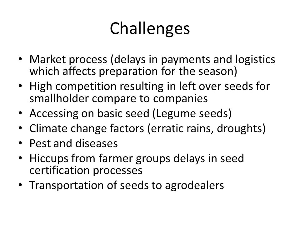 Challenges Market process (delays in payments and logistics which affects preparation for the season) High competition resulting in left over seeds for smallholder compare to companies Accessing on basic seed (Legume seeds) Climate change factors (erratic rains, droughts) Pest and diseases Hiccups from farmer groups delays in seed certification processes Transportation of seeds to agrodealers