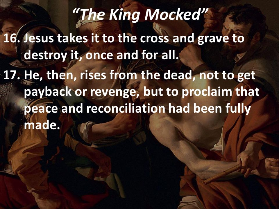 """The King Mocked"" 16.Jesus takes it to the cross and grave to destroy it, once and for all. 17.He, then, rises from the dead, not to get payback or re"