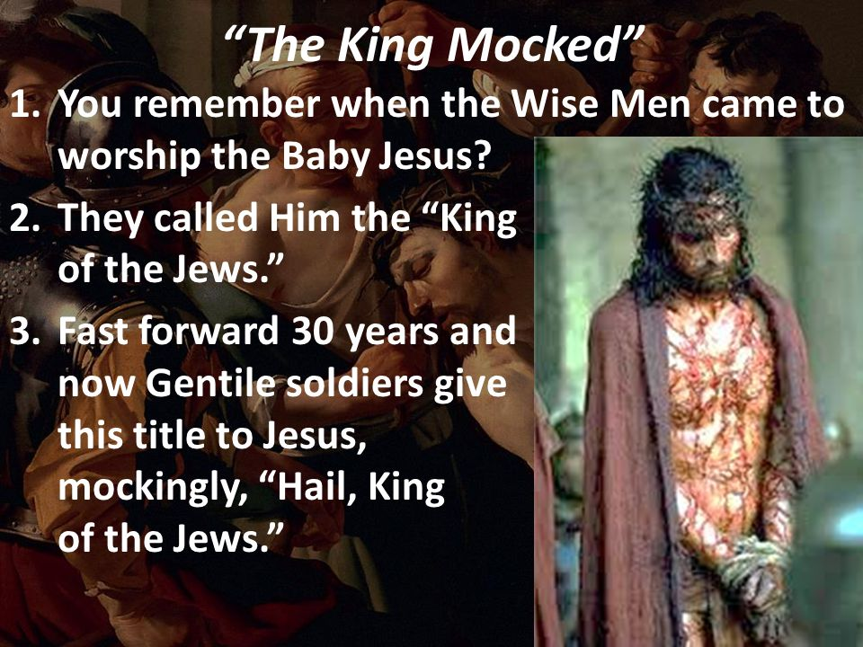"""The King Mocked"" 1.You remember when the Wise Men came to worship the Baby Jesus? 2.They called Him the ""King of the Jews."" 3.Fast forward 30 years a"