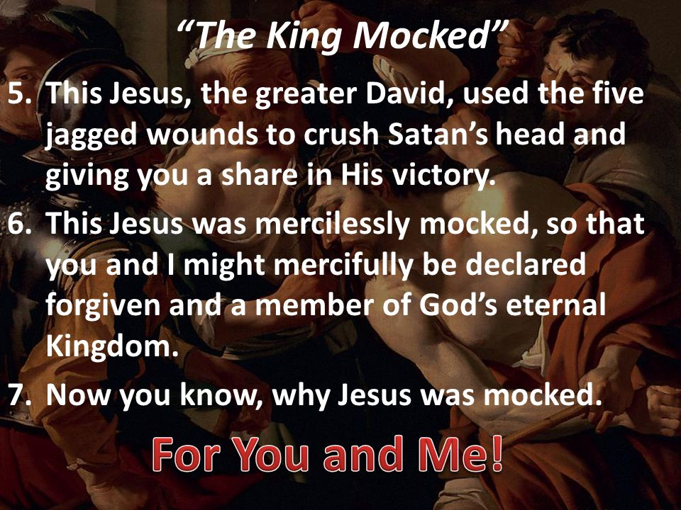 The King Mocked 5.This Jesus, the greater David, used the five jagged wounds to crush Satan's head and giving you a share in His victory.