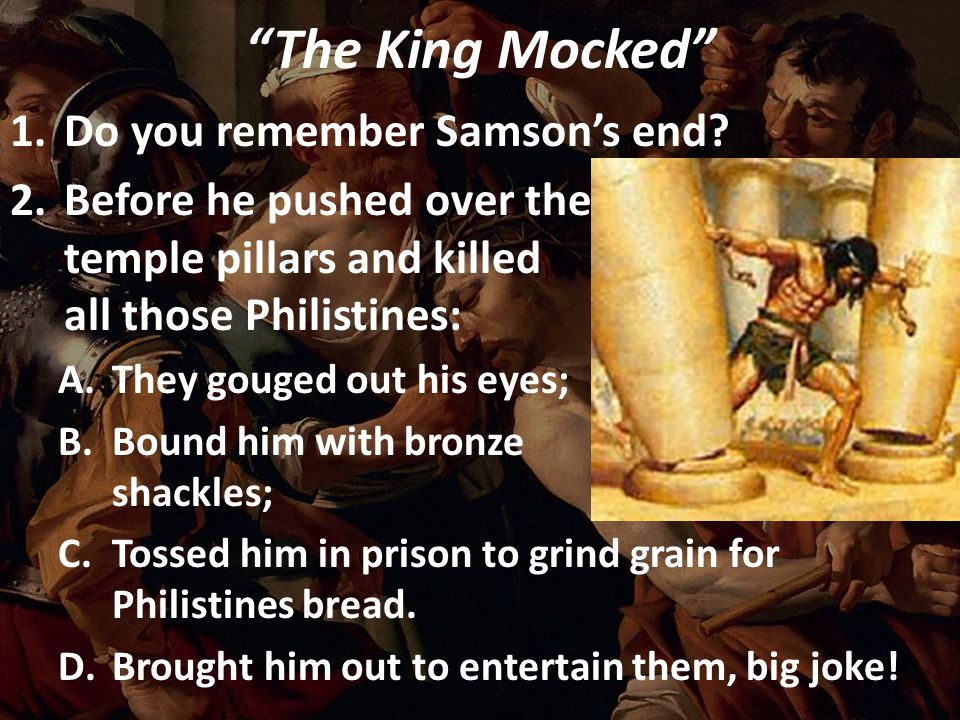 """The King Mocked"" 1.Do you remember Samson's end? 2.Before he pushed over the temple pillars and killed all those Philistines: A.They gouged out his e"