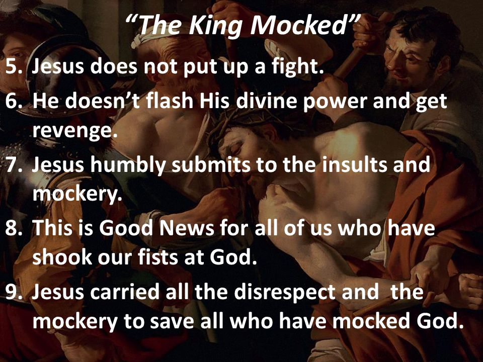 """The King Mocked"" 5.Jesus does not put up a fight. 6.He doesn't flash His divine power and get revenge. 7.Jesus humbly submits to the insults and mock"