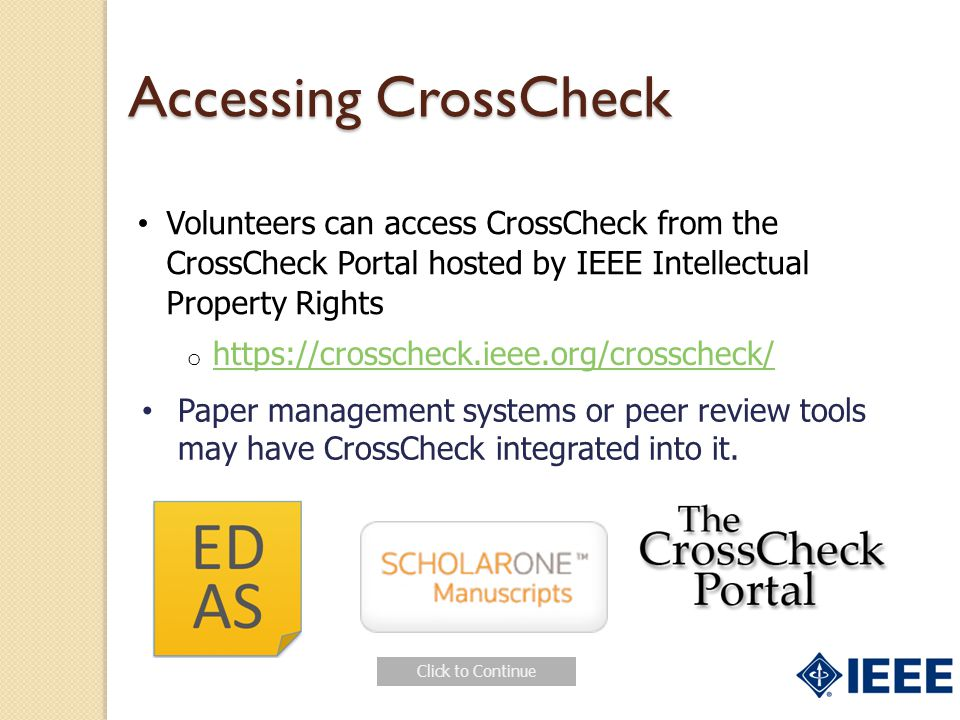 Accessing CrossCheck Volunteers can access CrossCheck from the CrossCheck Portal hosted by IEEE Intellectual Property Rights o https://crosscheck.ieee.org/crosscheck/ https://crosscheck.ieee.org/crosscheck/ Paper management systems or peer review tools may have CrossCheck integrated into it.