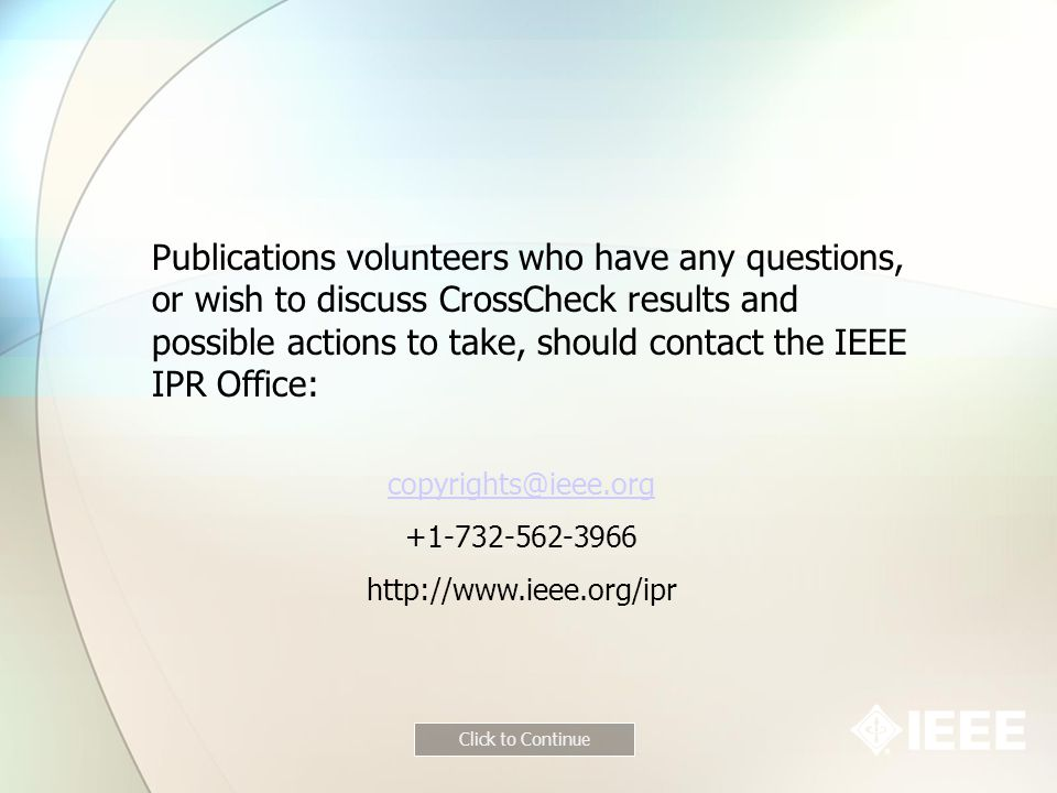 Publications volunteers who have any questions, or wish to discuss CrossCheck results and possible actions to take, should contact the IEEE IPR Office: copyrights@ieee.org +1-732-562-3966 http://www.ieee.org/ipr Click to Continue