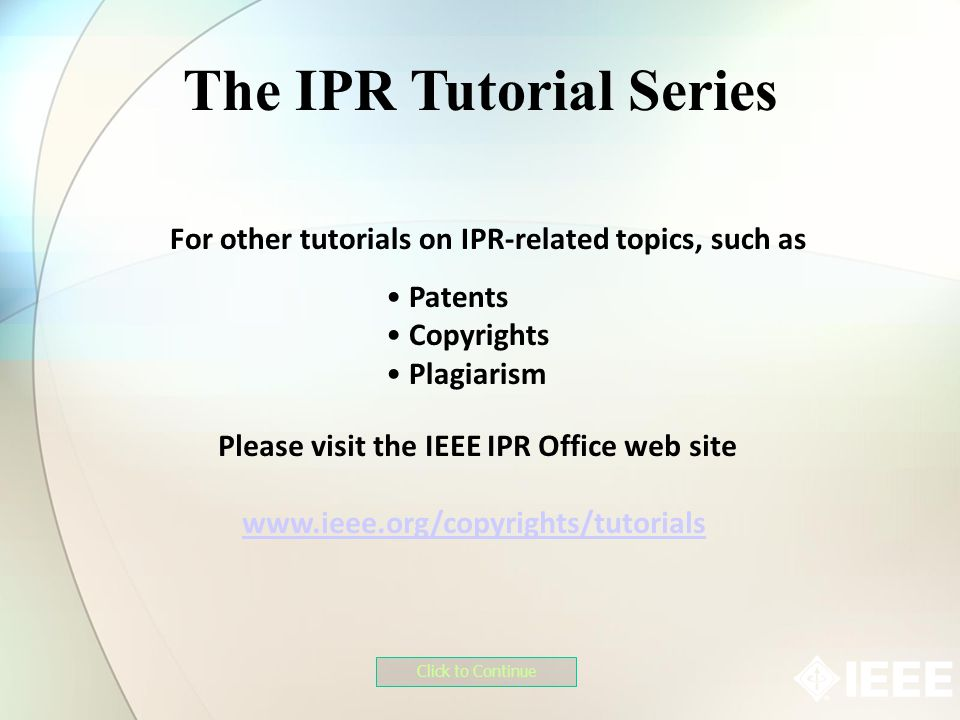 For other tutorials on IPR-related topics, such as The IPR Tutorial Series Click to Continue Patents Copyrights Plagiarism Please visit the IEEE IPR Office web site www.ieee.org/copyrights/tutorials