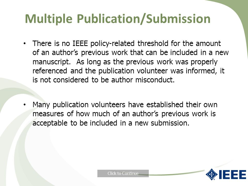Multiple Publication/Submission There is no IEEE policy-related threshold for the amount of an author's previous work that can be included in a new manuscript.
