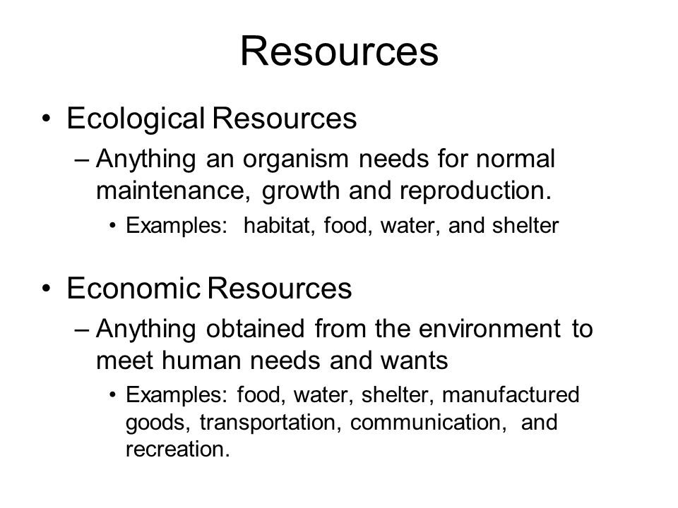 Resources Ecological Resources –Anything an organism needs for normal maintenance, growth and reproduction. Examples: habitat, food, water, and shelte